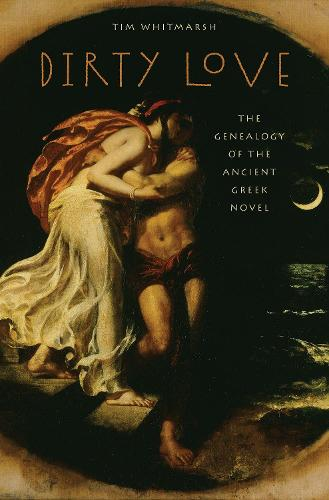 Dirty Love: The Genealogy of the Ancient Greek Novel - Onassis Series in Hellenic Culture (Hardback)
