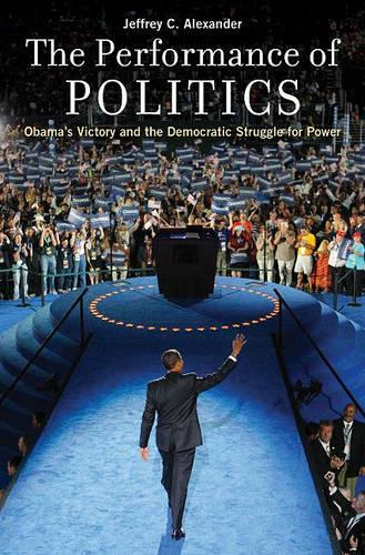 The Performance of Politics: Obama's Victory and the Democratic Struggle for Power (Hardback)