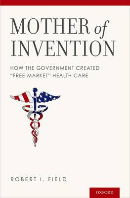 """Mother of Invention: How the Government Created """"Free-Market"""" Health Care (Hardback)"""