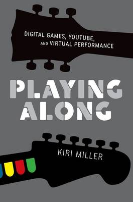 Playing Along: Digital Games, YouTube, and Virtual Performance - Oxford Music/Media Series (Paperback)