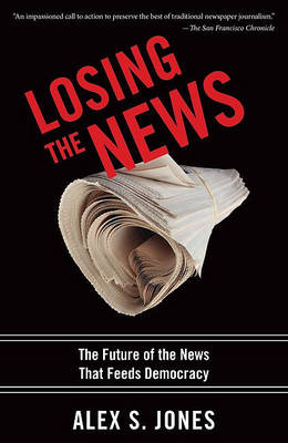 Losing the News: The Future of the News That Feeds Democracy - Institutions of American Democracy Series (Paperback)