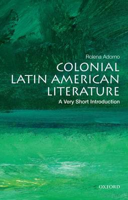 Colonial Latin American Literature: A Very Short Introduction - Very Short Introductions (Paperback)