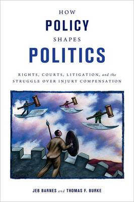 How Policy Shapes Politics: Rights, Courts, Litigation, and the Struggle Over Injury Compensation - Studies in Postwar American Political Development (Hardback)
