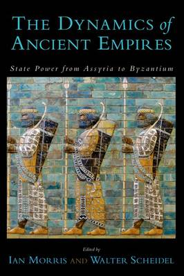 The Dynamics of Ancient Empires: State Power from Assyria to Byzantium - Oxford Studies in Early Empire (Paperback)