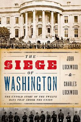 The Siege of Washington: The Untold Story of the Twelve Days That Shook the Union (Hardback)