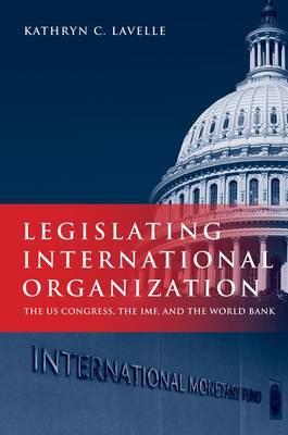 Legislating International Organization: The US Congress, the IMF, and the World Bank (Hardback)