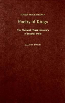 Poetry of Kings: The Classical Hindi Literature of Mughal India - South Asia Research (Hardback)
