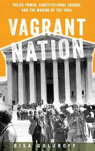 Vagrant Nation: Police Power, Constitutional Change, and the Making of the 1960s (Hardback)