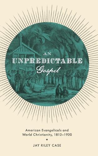 An Unpredictable Gospel: American Evangelicals and World Christianity, 1812-1920 (Hardback)