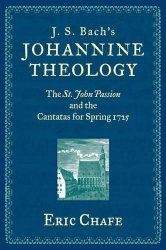 J. S. Bach's Johannine Theology: The St. John Passion and the Cantatas for Spring 1725 (Hardback)