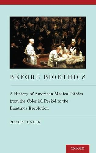 Before Bioethics: A History of American Medical Ethics from the Colonial Period to the Bioethics Revolution (Hardback)