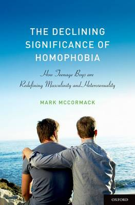 The Declining Significance of Homophobia: How Teenage Boys are Redefining Masculinity and Heterosexuality - Sexuality, Identity, and Society (Hardback)