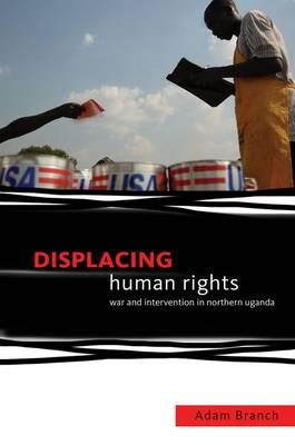 Displacing Human Rights: War and Intervention in Northern Uganda (Hardback)