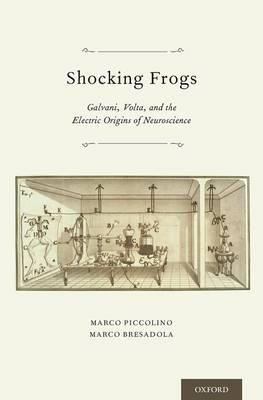 Shocking Frogs: Galvani, Volta, and the Electric Origins of Neuroscience (Hardback)