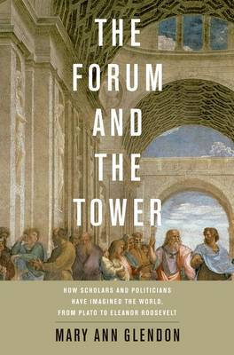 The Forum and the Tower: How Scholars and Politicians Have Imagined the World, from Plato to Eleanor Roosevelt (Hardback)