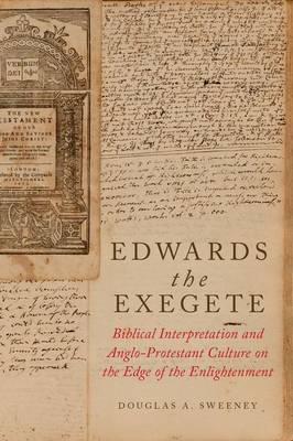 Edwards the Exegete: Biblical Interpretation and Anglo-Protestant Culture on the Edge of the Enlightenment (Hardback)