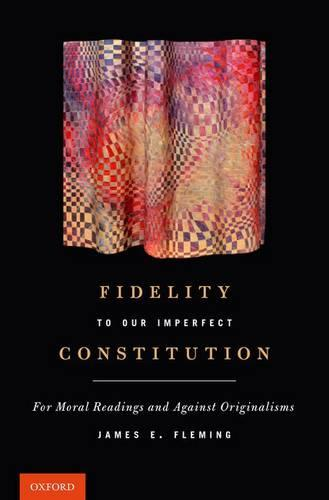 Fidelity to Our Imperfect Constitution: For Moral Readings and Against Originalisms (Hardback)