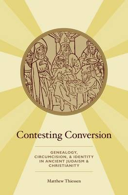 Contesting Conversion: Genealogy, Circumcision, and Identity in Ancient Judaism and Christianity (Hardback)