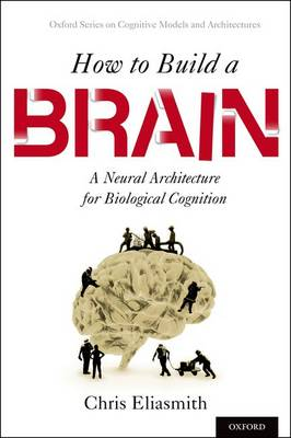 How to Build a Brain: A Neural Architecture for Biological Cognition - Oxford Series on Cognitive Models and Architectures (Hardback)