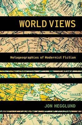 World Views: Metageographies of Modernist Fiction - Modernist Literature and Culture (Hardback)