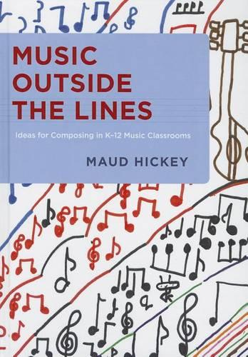 Music Outside the Lines: Ideas for Composing in K-12 Music Classrooms (Hardback)