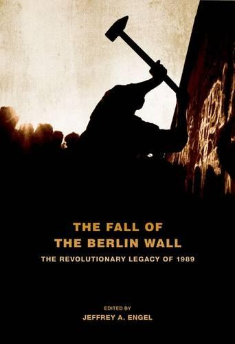 The Fall of the Berlin Wall: The Revolutionary Legacy of 1989 (Paperback)