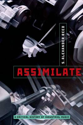Assimilate: A Critical History of Industrial Music (Hardback)