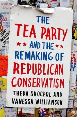 The Tea Party and the Remaking of Republican Conservatism (Hardback)