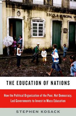 The Education of Nations: How the Political Organization of the Poor, Not Democracy, Led Governments to Invest in Mass Education (Paperback)