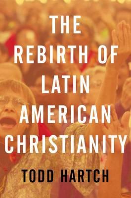 The Rebirth of Latin American Christianity - Oxford Studies in World Christianity (Hardback)