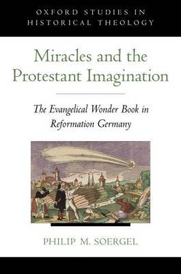 Miracles and the Protestant Imagination: The Evangelical Wonder Book in Reformation Germany - Oxford Studies in Historical Theology (Hardback)