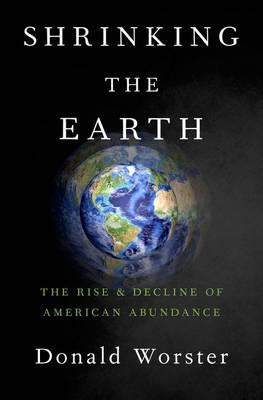 Shrinking the Earth: The Rise and Decline of American Abundance (Hardback)