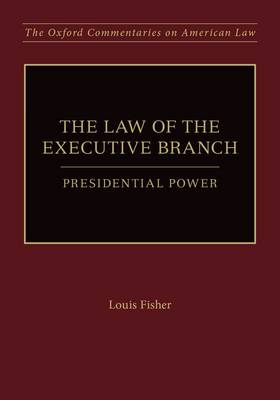 The Law of the Executive Branch: Presidential Power - Oxford Commentaries on American Law (Hardback)