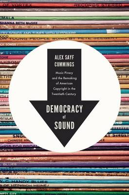 Democracy of Sound: Music Piracy and the Remaking of American Copyright in the Twentieth Century (Hardback)
