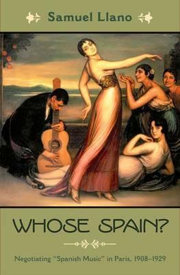 Whose Spain?: Negotiating Spanish Music in Paris, 1908-1929 - Currents in Latin American and Iberian Music (Hardback)