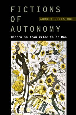 Fictions of Autonomy: Modernism from Wilde to de Man - Modernist Literature and Culture (Hardback)