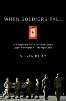 When Soldiers Fall: How Americans Have Confronted Combat Losses from World War I to Afghanistan (Hardback)