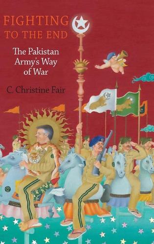 Fighting to the End: The Pakistan Army's Way of War (Hardback)