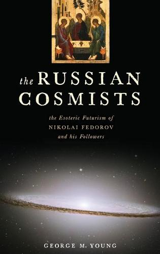 The Russian Cosmists: The Esoteric Futurism of Nikolai Fedorov and His Followers (Hardback)