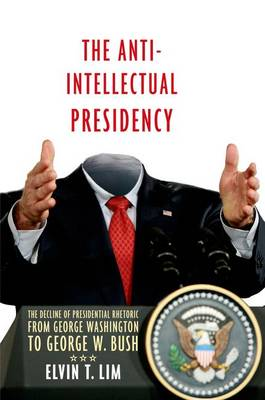 The Anti-Intellectual Presidency: The Decline of Presidential Rhetoric from George Washington to George W. Bush (Paperback)