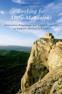 Looking for Mary Magdalene: Alternative Pilgrimage and Ritual Creativity at Catholic Shrines in France - Oxford Ritual Studies Series (Paperback)