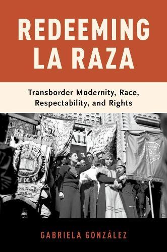 Redeeming La Raza: Transborder Modernity, Race, Respectability, and Rights (Hardback)