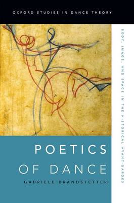 Poetics of Dance: Body, Image, and Space in the Historical Avant-Gardes - Oxford Studies in Dance Theory (Paperback)