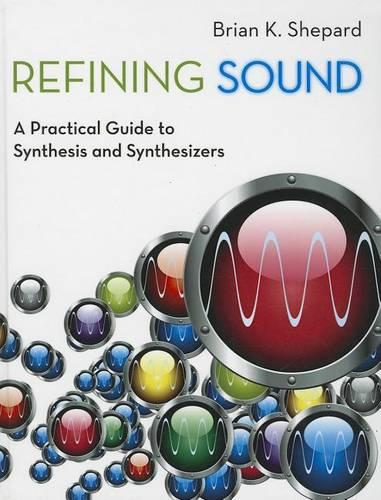 Refining Sound: A Practical Guide to Synthesis and Synthesizers (Hardback)