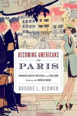 Becoming Americans in Paris: Transatlantic Politics and Culture between the World Wars (Paperback)
