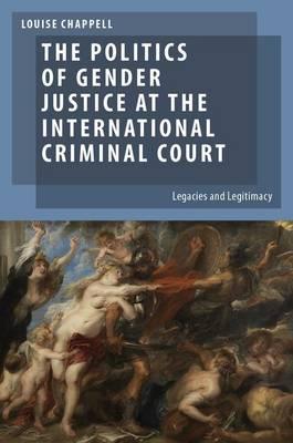 The Politics of Gender Justice at the International Criminal Court: Legacies and Legitimacy - Oxford Studies in Gender and International Relations (Hardback)