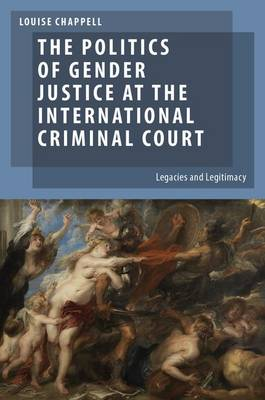 The Politics of Gender Justice at the International Criminal Court: Legacies and Legitimacy - Oxford Studies in Gender and International Relations (Paperback)