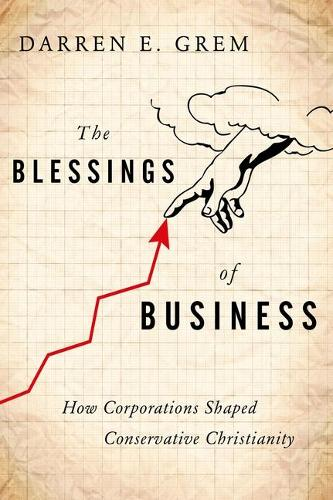The Blessings of Business: How Corporations Shaped Conservative Christianity (Hardback)