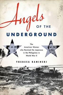 Angels of the Underground: The American Women who Resisted the Japanese in the Philippines in World War II (Hardback)