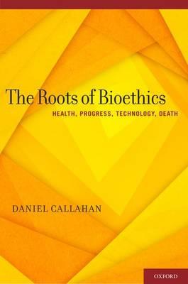 The Roots of Bioethics: Health, Progress, Technology, Death (Hardback)
